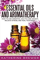 Essential Oils and Aromatherapy: How to Use Essential Oils to Lose Weight, Relieve Stress, and Heal Your Body