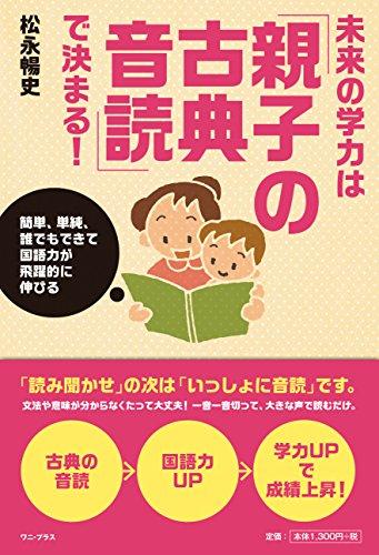 未来の学力は「親子の古典音読」で決まる! - 簡単、単純、誰でもできて国語力が飛躍的に伸びる - (ワニプラス)