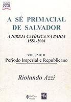 A Se Primacial De Salvador. A Igreja Catolica Na Bahia. 1551-2001