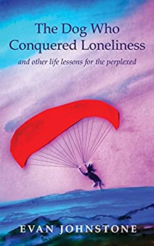 [Johnstone, Evan]のThe Dog Who Conquered Loneliness: and other life lessons for the perplexed (English Edition)
