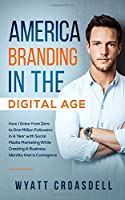 America Branding in the Digital Age: How I Grew from Zero to One Million Followers in A Year with Social Media Marketing While Creating A Business Identity that is Contagious