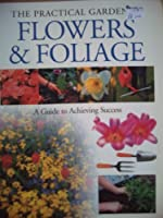 Flower & Foliage: A Guide to Achieving Success (The Practical Gardener)