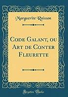 Code Galant, Ou Art de Conter Fleurette (Classic Reprint)