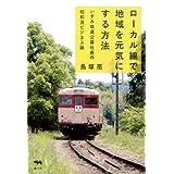 ローカル線で地域を元気にする方法: いすみ鉄道公募社長の昭和流ビジネス論