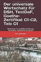 Der universale Wortschatz fuer DSH, TestDaF, Goethe, Telc C1: Wortschatz fuer Grafikbeschreibung, Schreiben, muendlichen Ausdruck