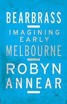 Bearbrass: Imagining Early Melbourne by [Annear, Robyn]