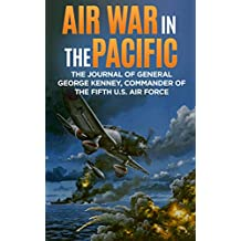 Air War in the Pacific (Annotated): The Journal of General George Kenney, Commander of the Fifth U.S. Air Force