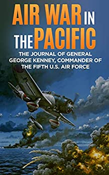 Air War in the Pacific (Annotated): The Journal of General George Kenney, Commander of the Fifth U.S. Air Force by [George C. Kenney]