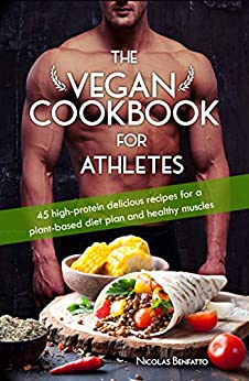 The Vegan Cookbook For Athletes: 45 high-protein delicious recipes for a plant-based diet plan and healthy muscle in bodybuilding, fitness and sports by [Benfatto, Nicolas]