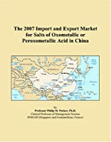 The 2007 Import and Export Market for Salts of Oxometallic or Peroxometallic Acid in China
