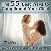The 55 Best Ways to Compliment Your Child: Building a Child's Self-Esteem and Self-Confidence