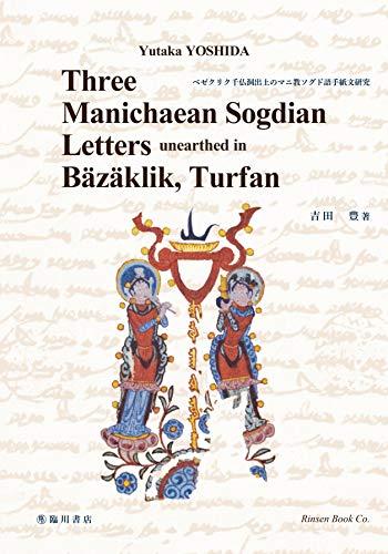 Three Manichaean Sogdian letters unearthed in Bazaklik, Turfan (ベゼクリク千仏洞出土のマニ教ソグド語手紙文研究)