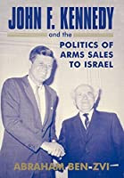 John F. Kennedy and the Politics of Arms Sales to Israel (Israeli History, Politics and Society)