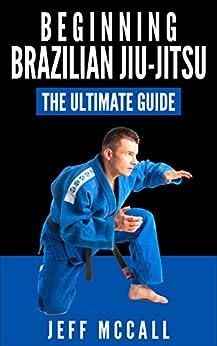 Brazilian Jiu Jitsu: The Ultimate Guide to Beginning BJJ (Brazilian Jiu Jitsu, BJJ) by [McCall, Jeff]