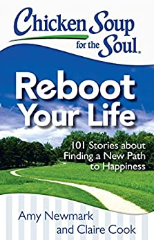 Chicken Soup for the Soul: Reboot Your Life: 101 Stories about Finding a New Path to Happiness by [Newmark, Amy, Cook, Claire]