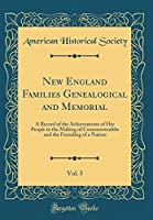 New England Families Genealogical and Memorial, Vol. 5: A Record of the Achievements of Her People in the Making of Commonwealths and the Founding of a Nation (Classic Reprint)