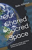 Our Shared Sacred Space: Confluence of East and West, Science and Spirituality