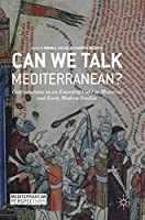Can We Talk Mediterranean?: Conversations on an Emerging Field in Medieval and Early Modern Studies (Mediterranean Perspectives)
