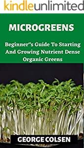 "MICROGREENS : Beginner""s Guide To Starting And Growing Nutrient Dense Organic Greens (English Edition)"