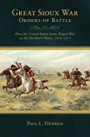 Great Sioux War Orders of Battle: How the United States Army Waged War on the Northern Plains, 1876-1877 (Frontier Military)