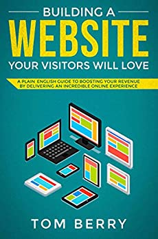 Building a website your visitors will love: A plain English guide to boosting your revenue by delivering an incredible online experience by [Berry, Tom]