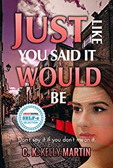 Just Like You Said It Would Be by [Martin, C. K. Kelly]