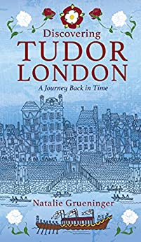 Discovering Tudor London: A Journey Back in Time by [Grueninger, Natalie]