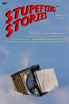 Stupefying Stories: March 2014 by [Field, Judith, Cottrill, Torah, Nolta, Brandon, Brady, John J., Day, Julie, Doering, Randal, McArdle, Pete, Kneram, Christopher Lee, March, Carol Holland]
