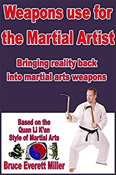 Weapons use for the Martial Artist: Bringing reality back into martial arts weapons by [Miller, Bruce Everett]