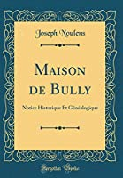 Maison de Bully: Notice Historique Et Généalogique (Classic Reprint)