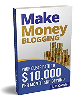 Make Money Blogging: Your clear path to $10,000 per month and beyond (make money online Book 1) by [Castle, T.R.]
