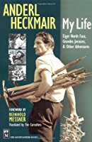 Anderl Heckmair: My Life : Eiger North Face, Grand Jorasses, & Other Adventures