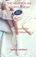 The Heart of an Adoptive Mom: A Companion for First Time Adoptions