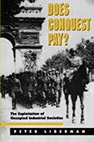 Does Conquest Pay? The Exploitation of Occupied Industrial Societies (PRINCETON STUDIES IN INTERNATIONAL HISTORY AND POLITICS)
