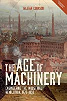 The Age of Machinery: Engineering the Industrial Revolution, 1770-1850 (People, Markets, Goods: Economies and Societies in History)