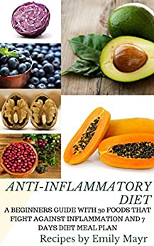 ANTI-INFLAMMATORY DIET: A BEGINNERS GUIDE WITH 30 FOODS THAT FIGHT AGAINST INFLAMMATION AND 7 DAYS DIET MEAL PLAN by [Mayr, Emily]