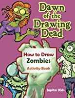 Dawn of the Drawing Dead: How to Draw Zombies Activity Book