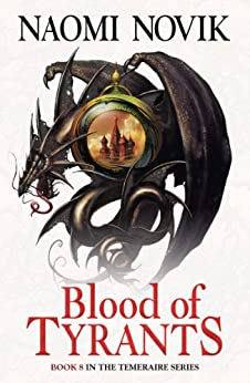 Blood of Tyrants (The Temeraire Series, Book 8) by [Novik, Naomi]