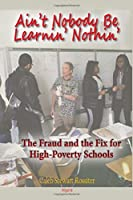 Ain?t Nobody Be Learnin? Nothin?: The Fraud and the Fix for High-Poverty Schools
