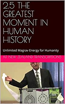 2.5 THE GREATEST MOMENT IN HUMAN HISTORY: Unlimited Magrav Energy for Humanity (Year 2: The Knowledge Seeker Workshops Book 5) by [Transcriptions, Kf New Zealand]