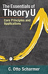 The Essentials of Theory U: Core Principles and Applications (English Edition)