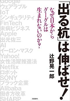 [辻野晃一郎]の「出る杭」は伸ばせ! なぜ日本からグーグルは生まれないのか? (文春e-book)