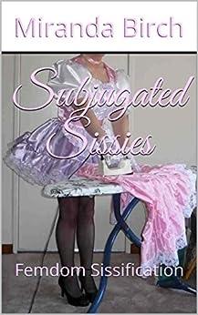 Subjugated Sissies: Femdom Sissification by [Birch, Miranda]