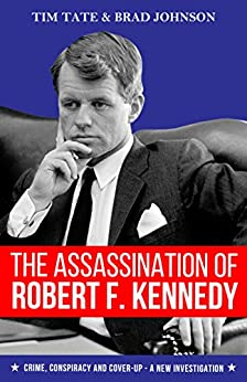 The Assassination of Robert F. Kennedy: Crime, Conspiracy and Cover-Up - A New Investigation by [Tate, Tim, Johnson, Brad]