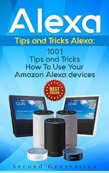 Alexa: 1001 Tips and Tricks How To Use Your Amazon Alexa devices (Amazon Echo, Second Generation Echo, Echo Show, Amazon Echo Look, Echo Plus, Echo Spot, ... app,alexa dot,alexa tips,internet) by [Adams, Alexa]