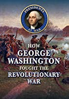 How George Washington Fought the Revolutionary War (Presidents at War)