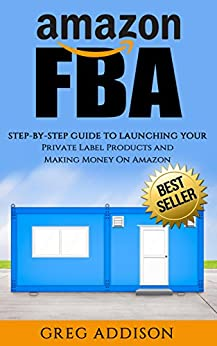 Amazon FBA: Step-By-Step Guide To Launching Your Private Label Products and Making Money On Amazon (Amazon FBA, FBA, Private Label) by [Addison, Greg]