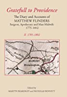 Gratefull to Providence: The Diary and Accounts of Matthew Flinders, Surgeon, Apothecary, and Man-Midwife, 1775-1802: 1784-1802 (The Publications of the Lincoln Record Society founded in the Year 1910)