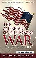The American Revolutionary War Trivia Book: Interesting Revolutionary War Stories You Didn't Know (Trivia War Books)