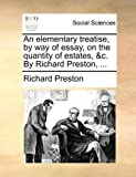 An Elementary Treatise, by Way of Essay, on the Quantity of Estates, &C. by Richard Preston, ...